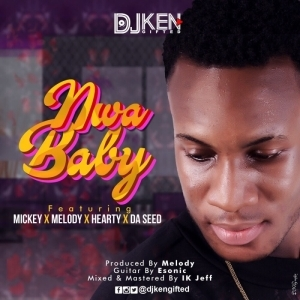 DJ Ken - Nwa Baby Ft. Mickey, Melody, Hearty & Da Seed